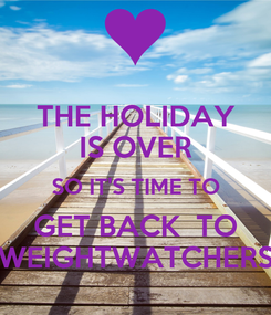Poster: THE HOLIDAY IS OVER SO IT'S TIME TO GET BACK  TO WEIGHTWATCHERS