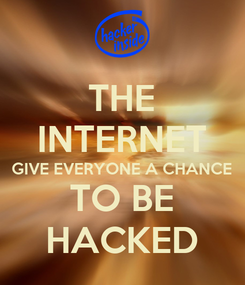 Poster: THE INTERNET GIVE EVERYONE A CHANCE TO BE HACKED