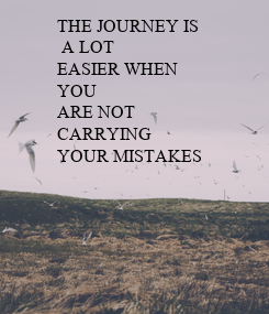 Poster: THE JOURNEY IS  A LOT EASIER WHEN YOU ARE NOT CARRYING YOUR MISTAKES