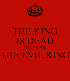 Poster: THE KING IS DEAD LONG LIVE THE EVIL KING