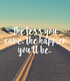 Poster: The less you  care, the happier  you'll be.