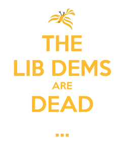 Poster: THE LIB DEMS ARE DEAD ...