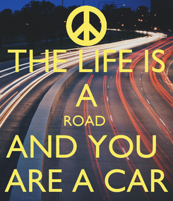 Poster: THE LIFE IS A ROAD  AND YOU  ARE A CAR