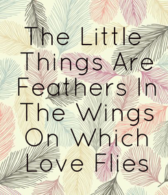 Poster: The Little  Things Are  Feathers In  The Wings  On Which  Love Flies