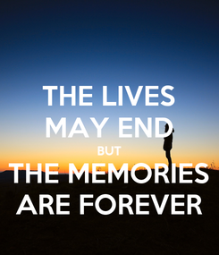 Poster: THE LIVES MAY END BUT THE MEMORIES ARE FOREVER