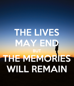 Poster: THE LIVES MAY END BUT THE MEMORIES WILL REMAIN