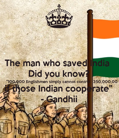 """Poster: The man who saved India  Did you know? """"100,000 Englishmen simply cannot control  350,000,00 if those Indian cooperate"""" - Gandhii"""