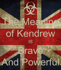 Poster: The Meaning of Kendrew IS Brave And Powerful