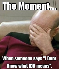 "Poster: The Moment.... When someone says ""I Dont Know what IDK means""."