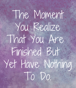 Poster: The Moment You Realize That You Are  Finished But  Yet Have Nothing To Do.
