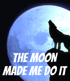 Poster:    THE MOON MADE ME DO IT