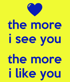 Poster: the more i see you  the more i like you
