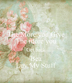 Poster: The More you Give The more you Get back Bea Luv My Stuff