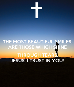 Poster: THE MOST BEAUTIFUL SMILES, ARE THOSE WHICH SHINE   THROUGH TEARS. JESUS, I TRUST IN YOU!