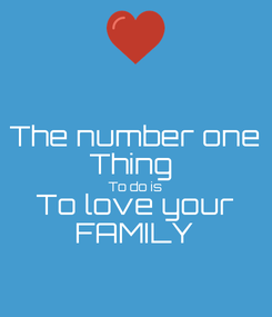 Poster: The number one Thing  To do is To love your FAMILY