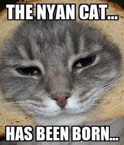 Poster: THE NYAN CAT... HAS BEEN BORN...