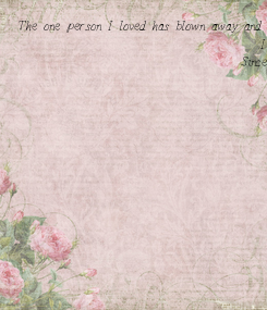 Poster: The one person I loved has blown away and found another new leafe.. I Do not know what not why I have done what I have done to him in