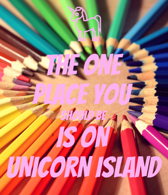 Poster: THE ONE PLACE YOU  SHOULD BE IS ON UNICORN ISLAND