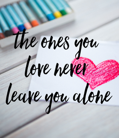 Poster: the ones you  love never  leave you alone