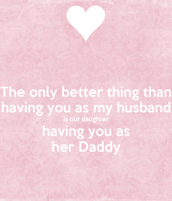 Poster: The only better thing than having you as my husband is our daughter having you as her Daddy