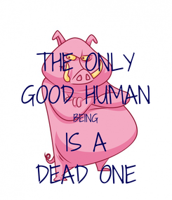 Poster: THE ONLY GOOD HUMAN BEING IS A DEAD ONE