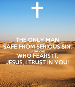 Poster: THE ONLY MAN SAFE FROM SERIOUS SIN, IS THE ONE WHO FEARS IT. JESUS, I TRUST IN YOU!