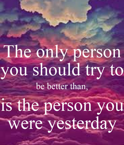 Poster: The only person you should try to be better than, is the person you were yesterday