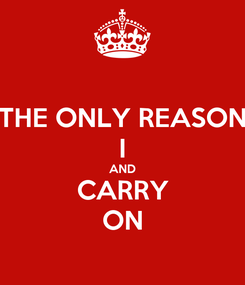 Poster: THE ONLY REASON I AND CARRY ON