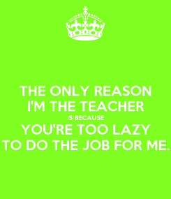 Poster: THE ONLY REASON I'M THE TEACHER IS BECAUSE YOU'RE TOO LAZY TO DO THE JOB FOR ME.