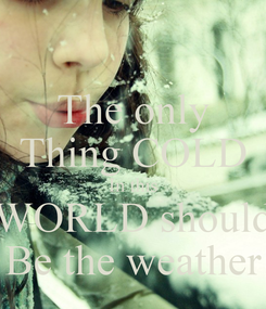 Poster: The only Thing COLD In this WORLD should Be the weather