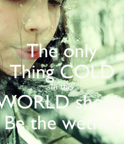 Poster: The only Thing COLD In this WORLD should Be the wether