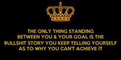 Poster: THE ONLY THING STANDING BETWEEN YOU & YOUR GOAL IS THE  BULLSHIT STORY YOU KEEP TELLING YOURSELF AS TO WHY YOU CAN'T ACHIEVE IT
