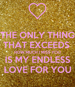 Poster: THE ONLY THING THAT EXCEEDS  HOW MUCH I MISS YOU IS MY ENDLESS LOVE FOR YOU