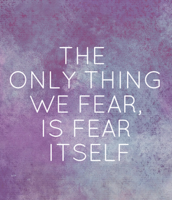Poster: THE  ONLY THING WE FEAR, IS FEAR   ITSELF