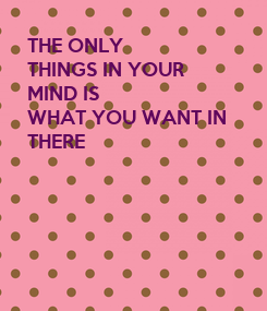 Poster: THE ONLY THINGS IN YOUR MIND IS WHAT YOU WANT IN  THERE