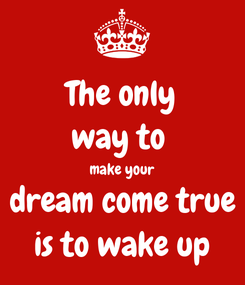 Poster: The only way to  make your dream come true is to wake up