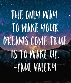 Poster: The only way  to make your Dreams come true is to Wake Up. -Paul Valery
