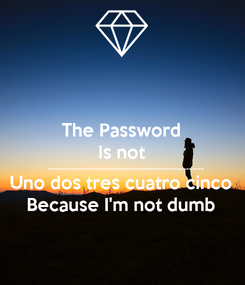 Poster: The Password Is not ---------------------------------------------------- Uno dos tres cuatro cinco Because I'm not dumb