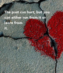 Poster:  The past can hurt, but you  can either run from it or  learn from it.