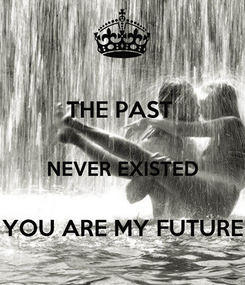 Poster: THE PAST   NEVER EXISTED  YOU ARE MY FUTURE