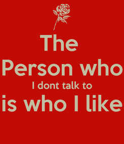 Poster: The  Person who I dont talk to is who I like