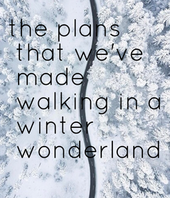 Poster: the plans  that we've  made  walking in a  winter  wonderland