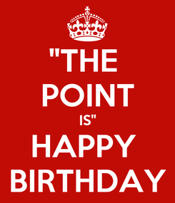 """Poster: """"THE  POINT IS"""" HAPPY  BIRTHDAY"""