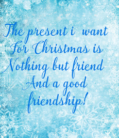 Poster: The present i  want For Christmas is Nothing but friend  And a good friendship!
