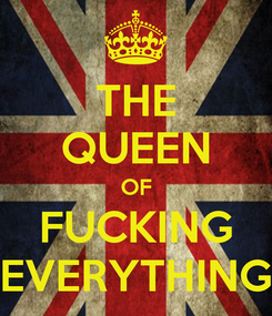 Poster: THE QUEEN OF FUCKING EVERYTHING