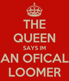 Poster: THE QUEEN SAYS IM AN OFICAL LOOMER