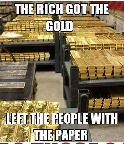 Poster: THE RICH GOT THE GOLD   LEFT THE PEOPLE WITH THE PAPER