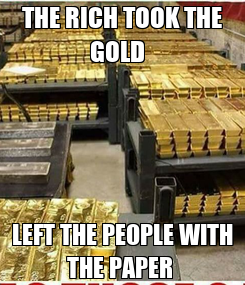 Poster: THE RICH TOOK THE GOLD   LEFT THE PEOPLE WITH THE PAPER