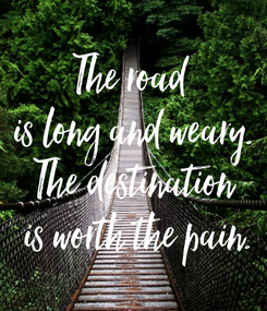 Poster: The road  is long and weary. The destination  is worth the pain.