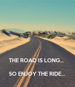 Poster: THE ROAD IS LONG...  SO ENJOY THE RIDE...